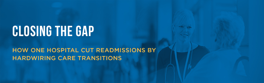 Closing the Gap | How One Hospital Cut Readmissions by Hardwiring Care Transitions