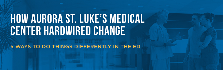 How Aurora St. Luke's Medical Center Hardwired Change | 5 Way to do Things Differently in the ED