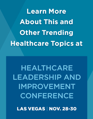 Learn more about this and other trending healthcare topics at the Healthcare Leadership and Improvement Conference. Las Vegas Nov. 28-30